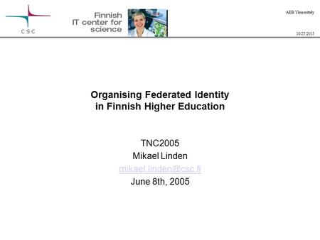 10/25/2015 AEB/Yleisesittely Organising Federated Identity in Finnish Higher Education TNC2005 Mikael Linden June 8th, 2005.