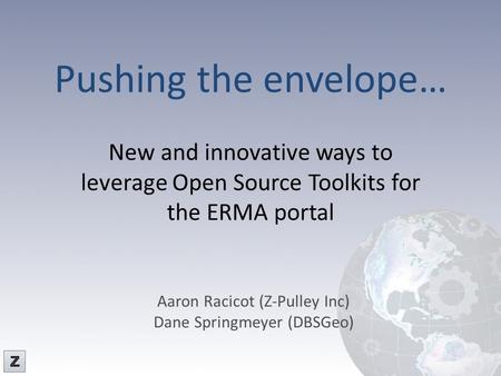 Pushing the envelope… New and innovative ways to leverage Open Source Toolkits for the ERMA portal Aaron Racicot (Z-Pulley Inc) Dane Springmeyer (DBSGeo)