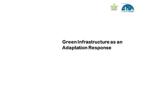 Green Infrastructure as an Adaptation Response [ Presenters name] [Meeting name] [Date]