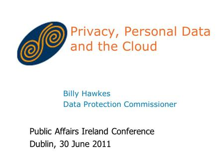 Privacy, Personal Data and the Cloud Billy Hawkes Data Protection Commissioner Public Affairs Ireland Conference Dublin, 30 June 2011.