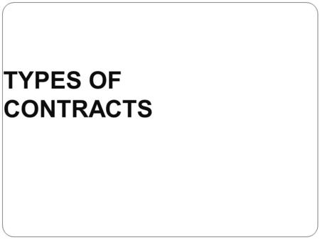 TYPES OF CONTRACTS. Contract Definitions  A. From a Legal Point of View : A mutual agreement between two or more parties that something shall be done,