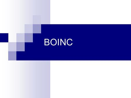 "BOINC. What is BOINC? ""Berkeley Open Infrastructure for Network Computing"" Platform for Internet-wide distributed applications Volunteer computing infrastructure."