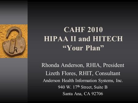"CAHF 2010 HIPAA II and HITECH ""Your Plan"" Rhonda Anderson, RHIA, President Lizeth Flores, RHIT, Consultant Anderson Health Information Systems, Inc. 940."