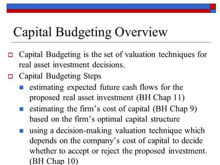 1 Capital Budgeting Overview  Capital Budgeting is the set of valuation techniques for real asset investment decisions.  Capital Budgeting Steps estimating.