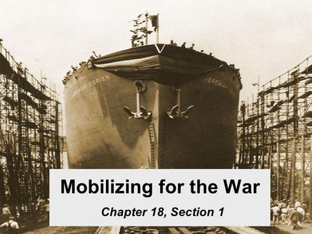 Mobilizing for the War Chapter 18, Section 1. Mobilization Selective Service Act – All men 21-36 had to register. Military budget increased greatly.