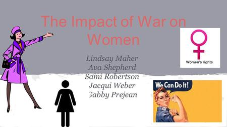 The Impact of War on Women Lindsay Maher Ava Shepherd Sami Robertson Jacqui Weber Gabby Prejean.