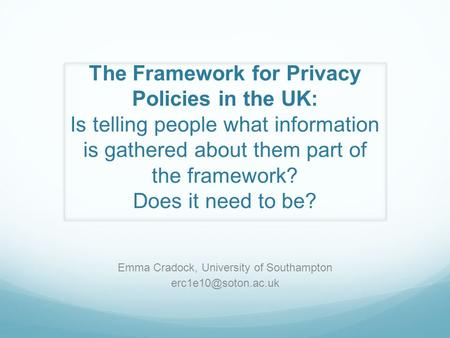 The Framework for Privacy Policies in the UK: Is telling people what information is gathered about them part of the framework? Does it need to be? Emma.