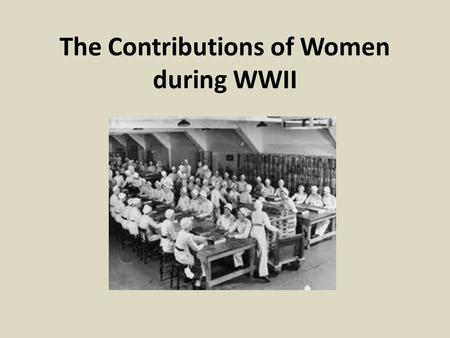 The Contributions of Women during WWII. Video Analysis How were women portrayed in the WWII video? How were women portrayed in the Canadian Forces video?