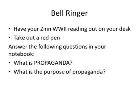 Bell Ringer Have your Zinn WWII reading out on your desk Take out a red pen Answer the following questions in your notebook: What is PROPAGANDA? What is.