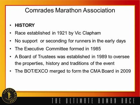 Comrades Marathon Association HISTORY Race established in 1921 by Vic Clapham No support or seconding for runners in the early days The Executive Committee.