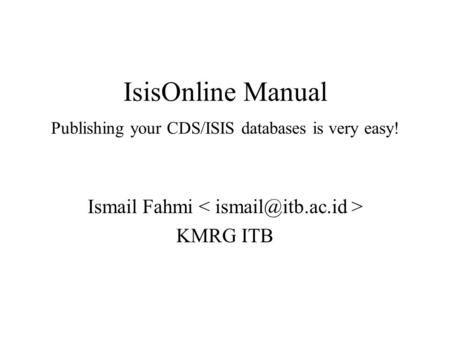 IsisOnline Manual Publishing your CDS/ISIS databases is very easy! Ismail Fahmi KMRG ITB.