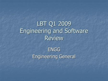 LBT Q1 2009 Engineering and Software Review ENGG Engineering General.