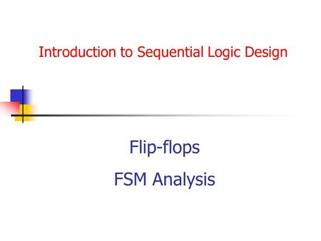 Introduction to Sequential Logic Design Flip-flops FSM Analysis.