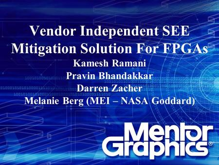 Vendor Independent SEE Mitigation Solution For FPGAs Kamesh Ramani Pravin Bhandakkar Darren Zacher Melanie Berg (MEI – NASA Goddard)