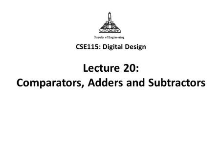 CSE115: Digital Design Lecture 20: Comparators, Adders and Subtractors Faculty of Engineering.