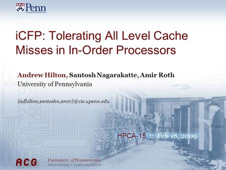 HPCA-15 :: Feb 18, 2009 iCFP: Tolerating All Level Cache Misses in In-Order Processors Andrew Hilton, Santosh Nagarakatte, Amir Roth University of Pennsylvania.