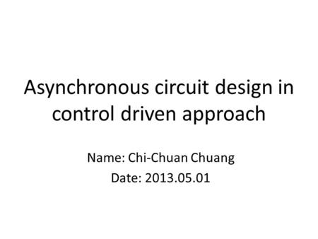Asynchronous circuit design in control driven approach Name: Chi-Chuan Chuang Date: 2013.05.01.