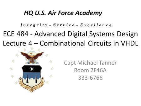 ECE 484 - Advanced Digital Systems Design Lecture 4 – Combinational Circuits in VHDL Capt Michael Tanner Room 2F46A 333-6766 HQ U.S. Air Force Academy.