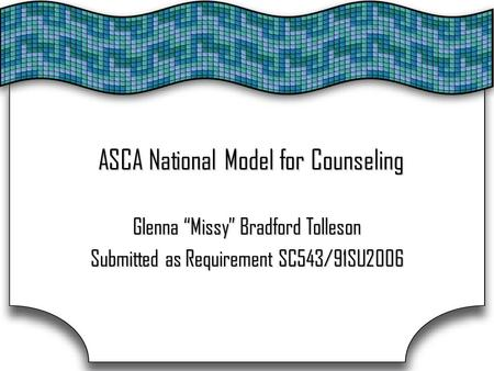 "ASCA National Model for Counseling Glenna ""Missy"" Bradford Tolleson Submitted as Requirement SC543/91SU2006."