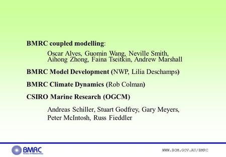 WWW.BOM.GOV.AU/BMRC BMRC coupled modelling: Oscar Alves, Guomin Wang, Neville Smith, Aihong Zhong, Faina Tseitkin, Andrew Marshall BMRC Model Development.