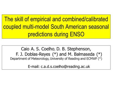 Caio A. S. Coelho, D. B. Stephenson, F. J. Doblas-Reyes (*) and M. Balmaseda (*) Department of Meteorology, University of Reading and ECMWF (*) E-mail: