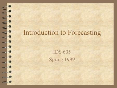 Introduction to Forecasting IDS 605 Spring 1999. Forecasting 4 A forecast is an estimate of future demand.