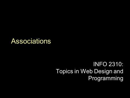 Associations INFO 2310: Topics in Web Design and Programming.