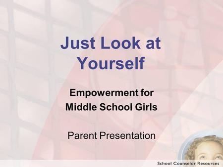 Just Look at Yourself Empowerment for Middle School Girls Parent Presentation.