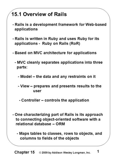 Chapter 15 © 2009 by Addison Wesley Longman, Inc. 1 15.1 Overview of Rails - Rails is a development framework for Web-based applications - Rails is written.