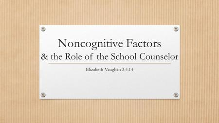 Noncognitive Factors & the Role of the School Counselor Elizabeth Vaughan 3.4.14.