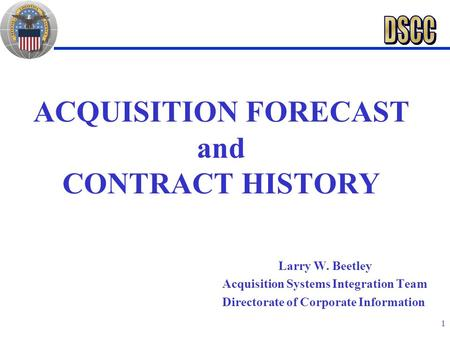 1 ACQUISITION FORECAST and CONTRACT HISTORY Larry W. Beetley Acquisition Systems Integration Team Directorate of Corporate Information.