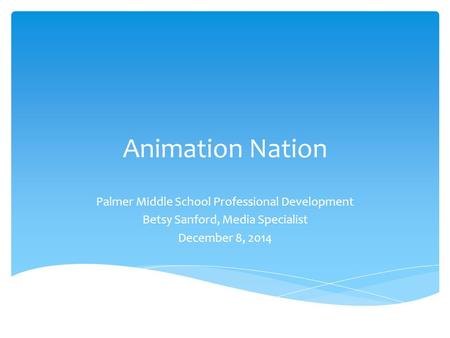 Animation Nation Palmer Middle School Professional Development Betsy Sanford, Media Specialist December 8, 2014.