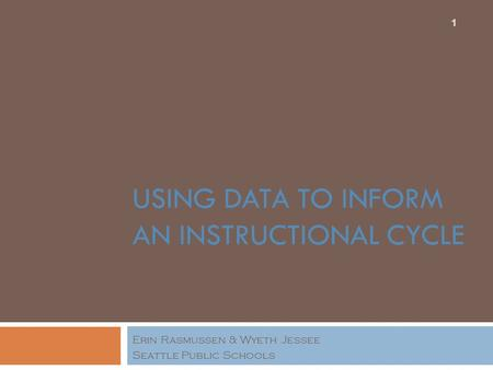 USING DATA TO INFORM AN INSTRUCTIONAL CYCLE Erin Rasmussen & Wyeth Jessee Seattle Public Schools 1.