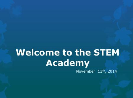 Welcome to the STEM Academy November 13 th, 2014.