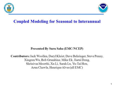 1 Coupled Modeling for Seasonal to Interannual Presented By Suru Saha (EMC/NCEP) Contributors: Jack Woollen, Daryl Kleist, Dave Behringer, Steve Penny,
