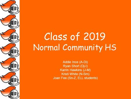 Class of 2019 Normal Community HS Addie Ince (A-Di) Ryan Short (Dj-I) Karrin Hawkins (J-M) Kristi White (N-Sm) Joan Fee (Sn-Z, ELL students)