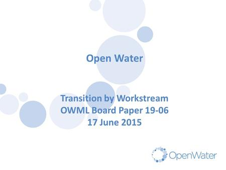 Click to edit Master title Open Water Transition by Workstream OWML Board Paper 19-06 17 June 2015.
