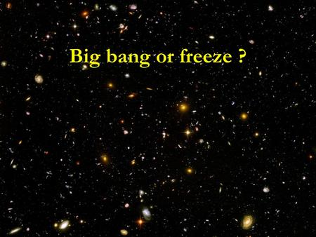 Big bang or freeze ?. conclusions Big bang singularity is artefact Big bang singularity is artefact of inappropriate choice of field variables – of inappropriate.