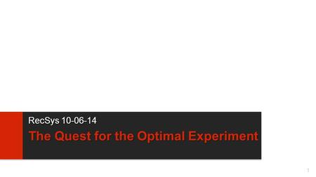 1 The Quest for the Optimal Experiment RecSys 10-06-14.