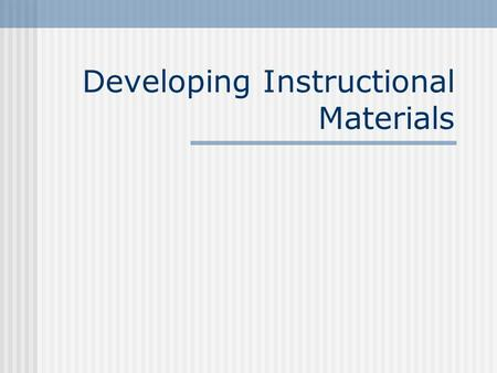 Developing Instructional Materials. Design….then Develop Review Instructional Objectives o Each objective should address a skill or content as specified.