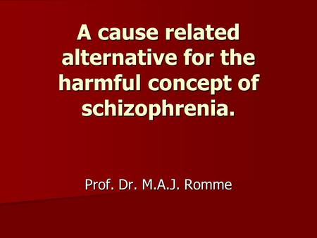 A cause related alternative for the harmful concept of schizophrenia. Prof. Dr. M.A.J. Romme.