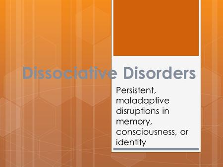 Dissociative Disorders Persistent, maladaptive disruptions in memory, consciousness, or identity.
