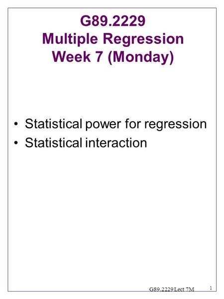 1 G89.2229 Lect 7M Statistical power for regression Statistical interaction G89.2229 Multiple Regression Week 7 (Monday)