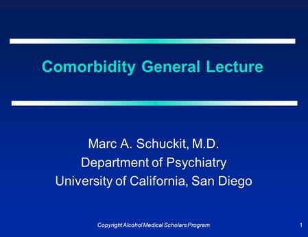 Copyright Alcohol Medical Scholars Program 1 Comorbidity General Lecture Marc A. Schuckit, M.D. Department of Psychiatry University of California, San.