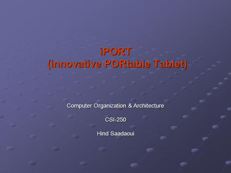 IPORT (innovative PORtable Tablet) (innovative PORtable Tablet) Computer Organization & Architecture CSI-250 Hind Saadaoui.