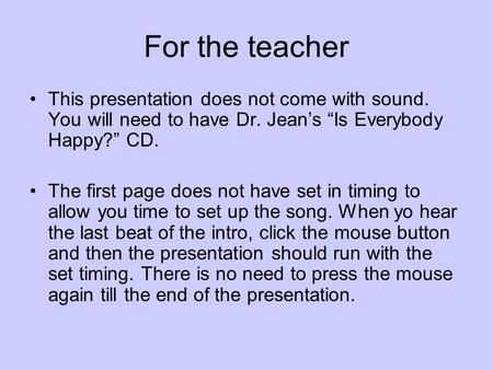 "For the teacher This presentation does not come with sound. You will need to have Dr. Jean's ""Is Everybody Happy?"" CD. The first page does not have set."