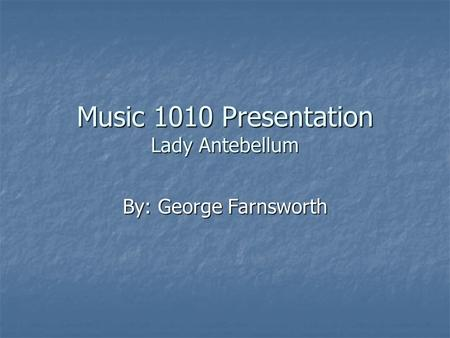 Music 1010 Presentation Lady Antebellum By: George Farnsworth.
