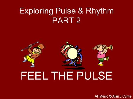 Exploring Pulse & Rhythm PART 2 FEEL THE PULSE All Music © Alan J Currie.