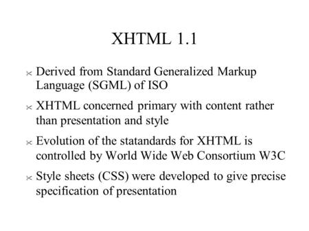 XHTML 1.1  Derived from Standard Generalized Markup Language (SGML) of ISO  XHTML concerned primary with content rather than presentation and style 