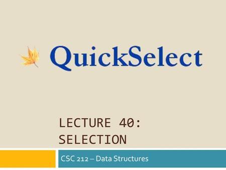 LECTURE 40: SELECTION CSC 212 – Data Structures.  Sequence of Comparable elements available  Only care implementation has O(1) access time  Elements.